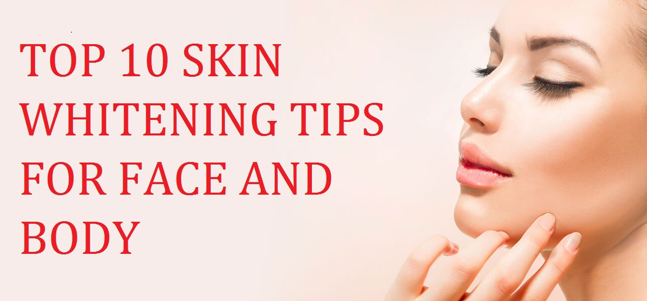 TOP 10 SKIN WHITENING TIPS FOR FACE AND BODY